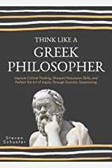 Think Like A Greek Philosopher: Improve Critical Thinking, Sharpen Persuasion Skills, and Perfect the Art of Inquiry Through Socratic Questioning (Critical Thinking Skills Book 2) Kindle Edition