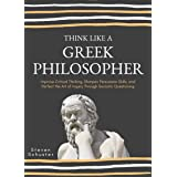 Think Like A Greek Philosopher: Improve Critical Thinking, Sharpen Persuasion Skills, and Perfect the Art of Inquiry Through