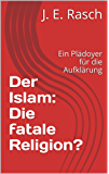 Der Islam: Die fatale Religion?: Ein Plädoyer für die Aufklärung