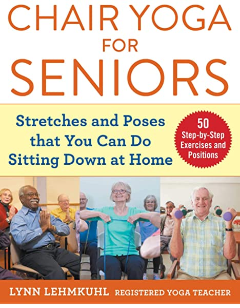 Amazon Com Chair Yoga For Seniors Stretches And Poses That You Can Do Sitting Down At Home 9781510750630 Lehmkuhl Lynn Books