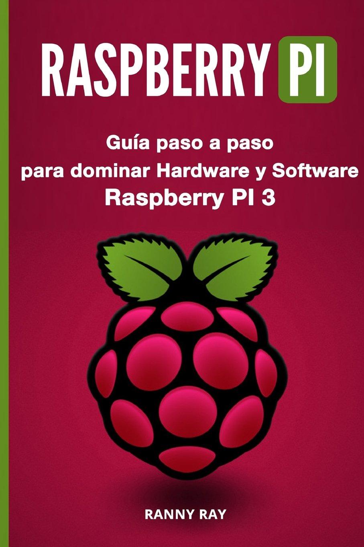 RASPBERRY PI: Guía paso a paso para dominar El Hardware y Software de Raspberry PI 3: Amazon.es: Ray, Ranny: Libros