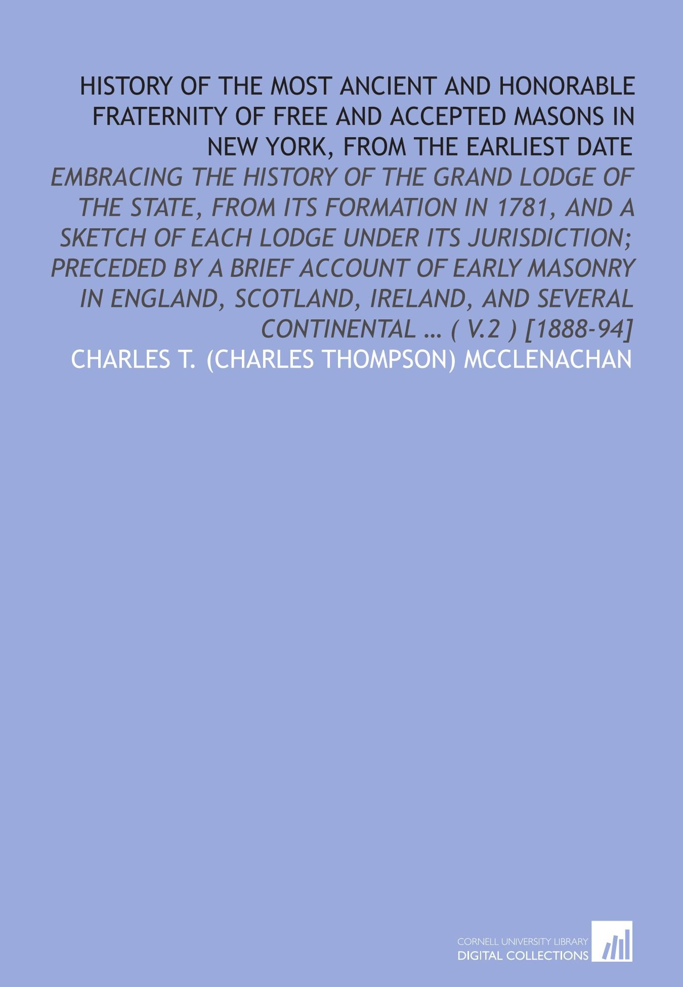 History of the most ancient and honorable fraternity of Free and accepted masons in New York, from the earliest date: Embracing the history of the ... and several continental … ( v.2 ) [1888-94] ebook