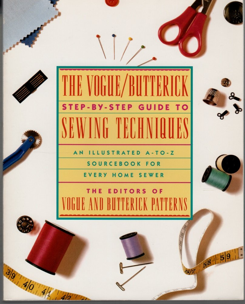 The Vogue/Butterick Step-By-Step Guide to Sewing Techniques: An Illustrated A-To-Z Sourcebook for Every Home Sewer