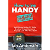 How to be Handy [hairy bottom not required]: Build Money Saving DIY Skills, Create a Unique Home and Properly Look After…