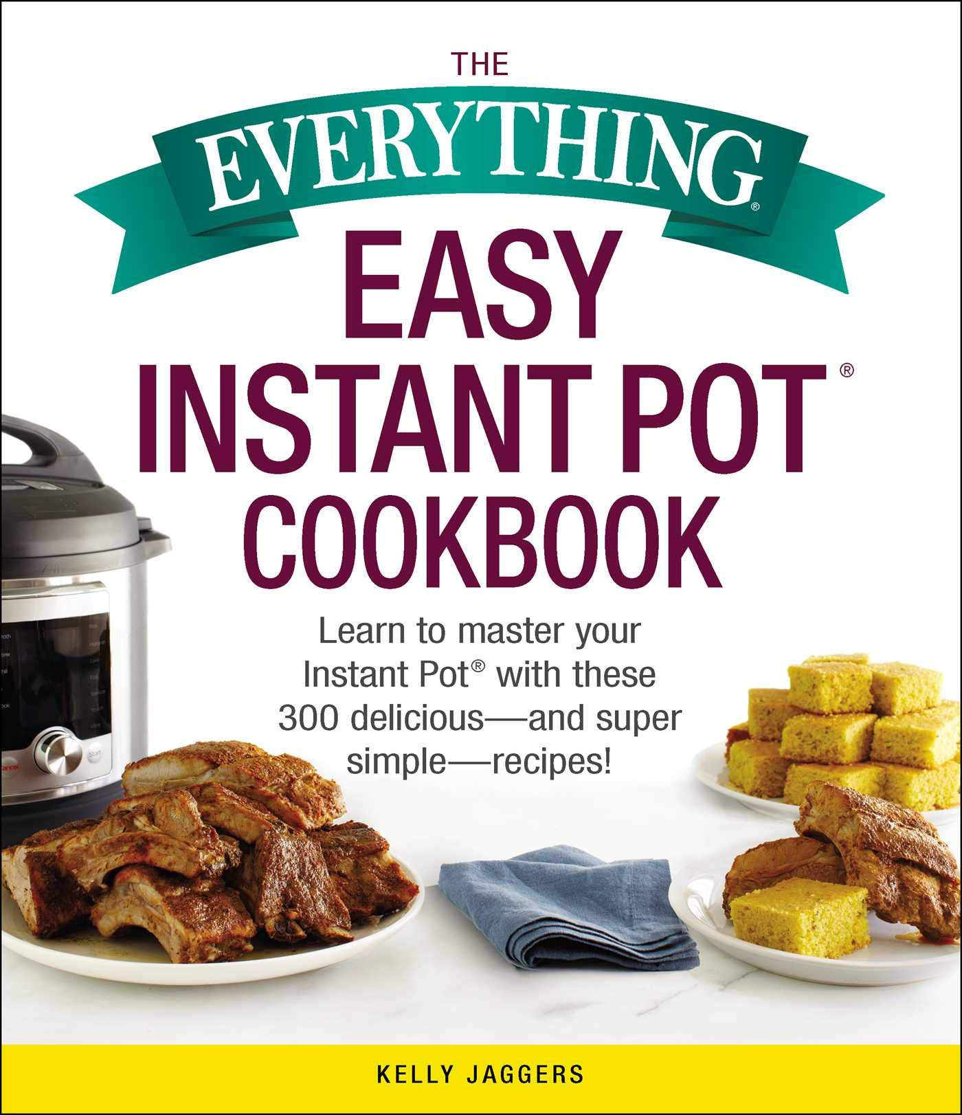 The Everything Easy Instant Pot® Cookbook: Learn to Master Your Instant  Pot® with These 300 Delicious--and Super Simple--Recipes!: