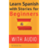 Spanish: Learn Spanish with Stories for Beginners (+ audio): 10 Easy Spanish Short Stories with English Glossaries throughout the text I (Learn Spanish with Audio Book 1)