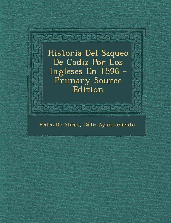 Historia Del Saqueo De Cadiz Por Los Ingleses En 1596: Amazon.es: De Abreu, Pedro, Ayuntamiento, Cádiz: Libros