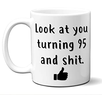 95th Birthday Gift For Women And Men Look At You Turning 95 Years Old Shit Happy Bday Coffee Mug Funny Dirty Thirty Gag Party Cup Idea As A Joke