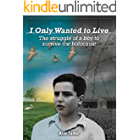 I Only Wanted to Live: A WW2 Young Jewish Boy Holocaust Survival True Story (World War II Survivor Memoir)