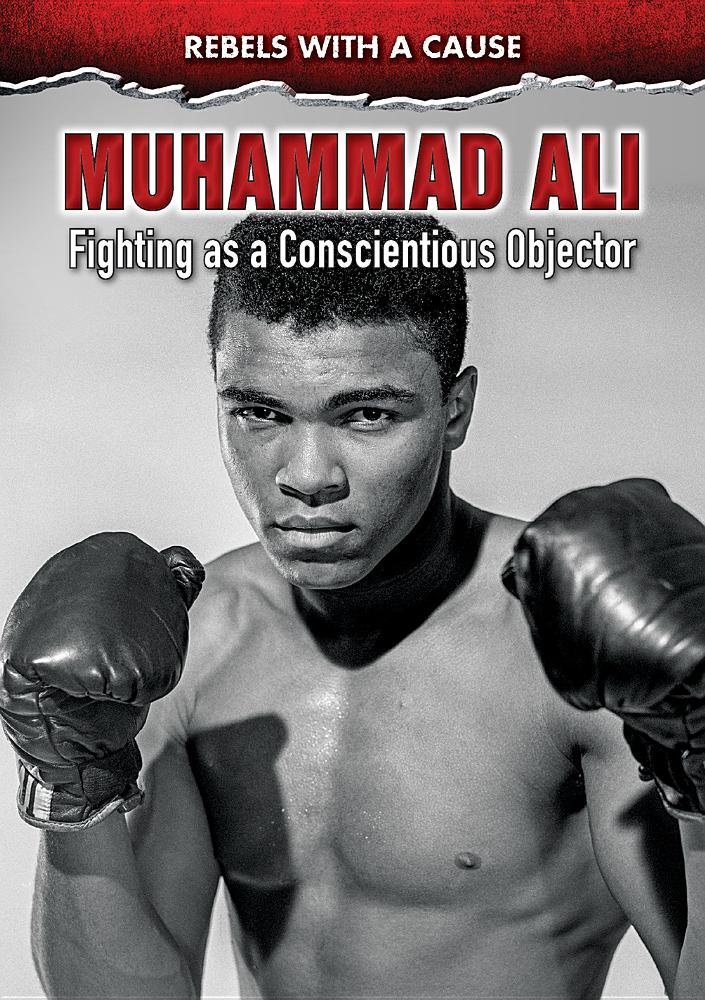 Muhammad Ali: Fighting As a Conscientious Objector (Rebels With a Cause)