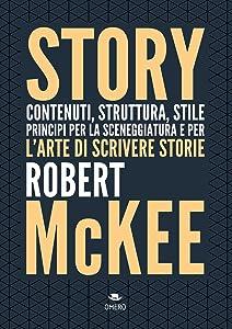 Story. Contenuti, struttura, stile, principi per la sceneggiatura e per l'arte di scrivere storie (Scrittura creativa) (Italian Edition)