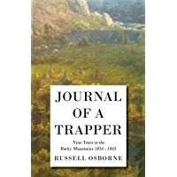 Journal of a Trapper - Nine Years in the Rocky Mountains 1834-1843: Being a General Description of the Country, Climate, Rivers, Lakes, Mountains, and ... the Life Led by a Hunter in Those Regions