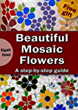 Beautiful Mosaic Flowers - A step-by-step guide (Art and crafts Book 3)