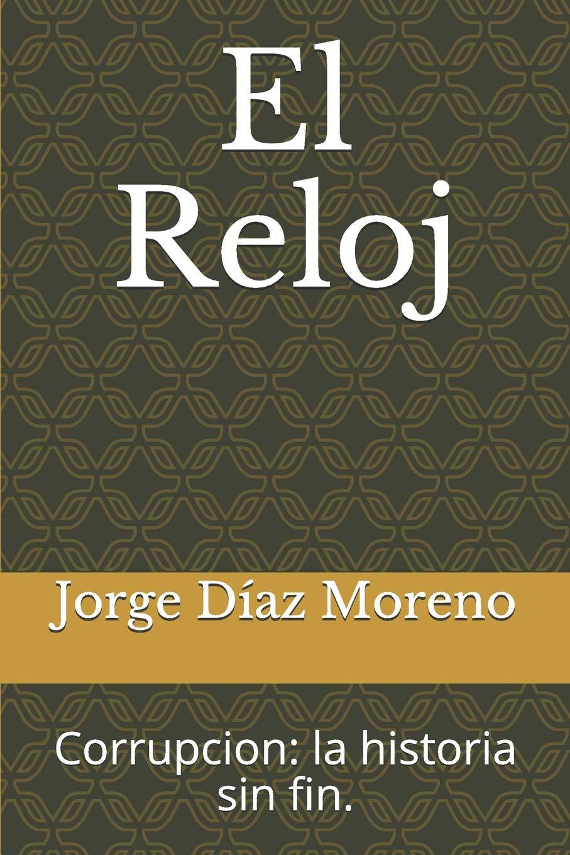 El Reloj: corrupcion: la historia sin fin. (Spanish Edition): Jorge Díaz Moreno: 9781719919869: Amazon.com: Books