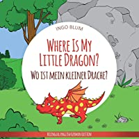Where Is My Little Dragon? - Wo ist mein kleiner Drachen?: English German Bilingual Children's picture Book (Where is...? Wo ist...?)