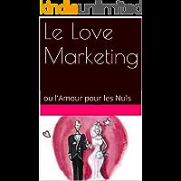Le Love Marketing: ou l'Amour pour les Nuls (French Edition)