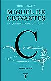 Miguel de Cervantes: La conquista de la ironía