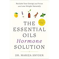 The Essential Oils Hormone Solution: Reclaim Your Energy and Focus and Lose Weight...