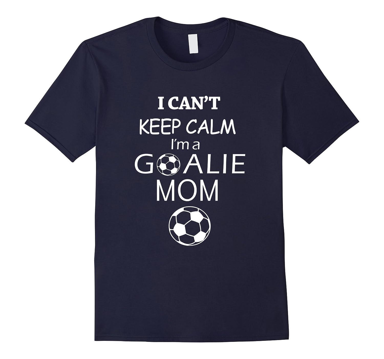 Soccer tshirt-I cant keep calm im a goalie mom-TD