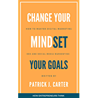 Change Your MindSet Your Goals: How to Master Digital Marketing: SEO and Social Media Marketing, Entrepreneur Mindset and How to Grow Your Business (English Edition)