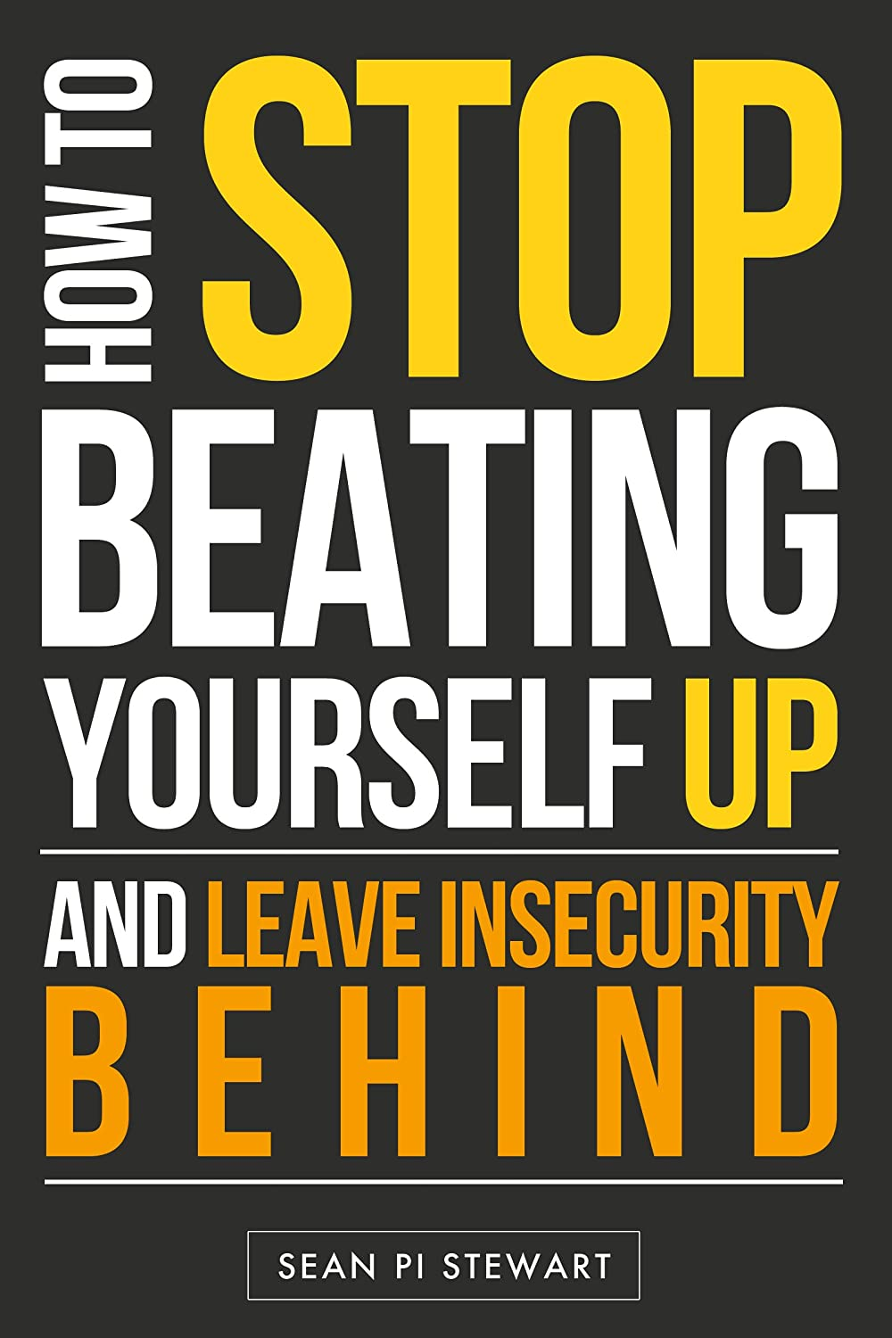 Self Esteem: Stop Beating Your Self Up & Leave Insecurities Behind!