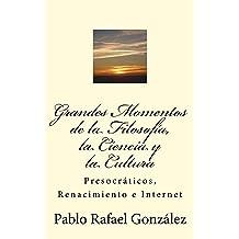Grandes Momentos de la Filosofía, la Ciencia y la Cultura: Presocráticos, Renacimiento e Internet (Spanish Edition) May 13, 2018