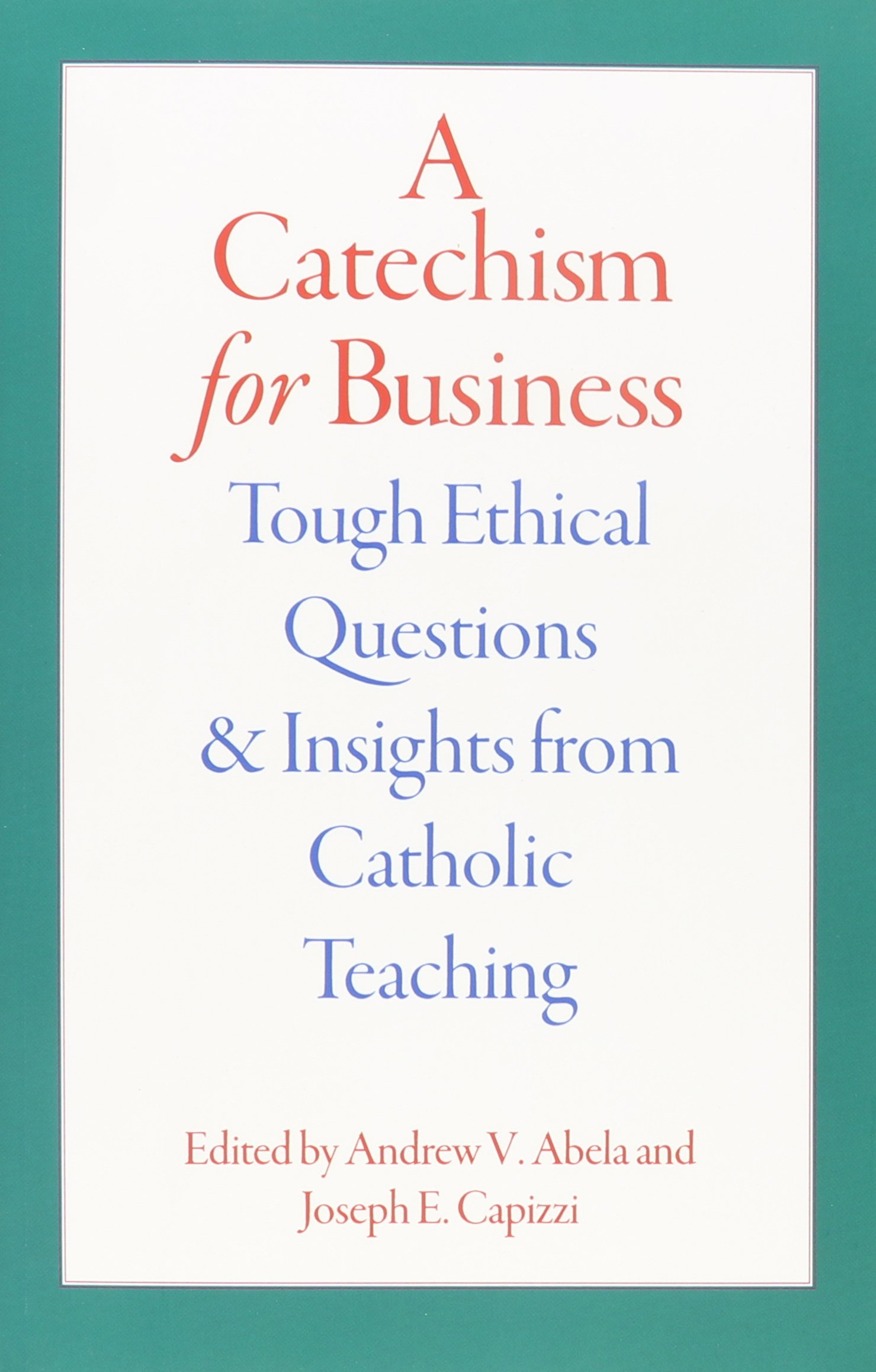 A Catechism for Business: Tough Ethical Questions and Insights from Catholic  Teaching: Abela: 9780813225852: Amazon.com: Books