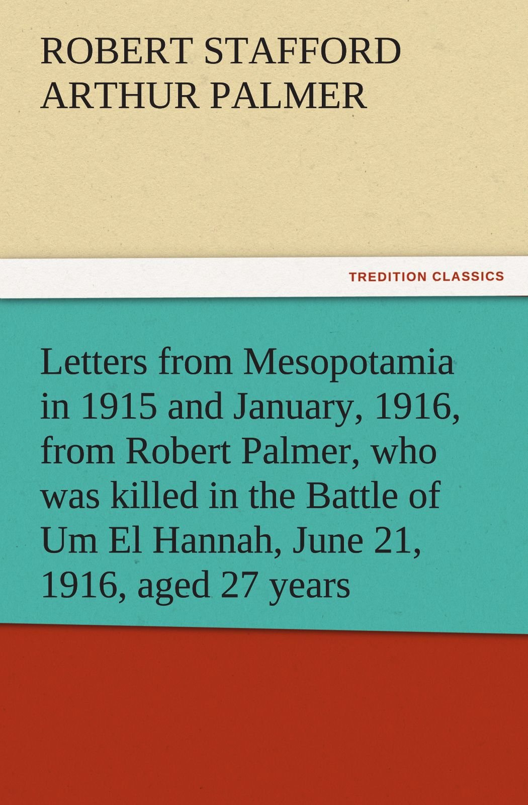 Letters from Mesopotamia in 1915 and January, 1916, from Robert Palmer, who was killed in the Battle of Um El Hannah, June 21, 1916, aged 27 years (TREDITION CLASSICS)