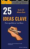 25 IDEAS CLAVE PARA PUBLICAR TU LIBRO: Vende tu libro en Amazon Kindle sin esfuerzo