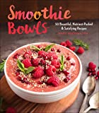 Smoothie Bowls: 50 Beautiful, Nutrient-Packed & Satisfying Recipes