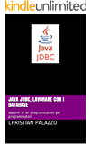 Java JDBC, lavorare con i database: appunti di un programmatore per programmatori (Programmazione Vol. 12)