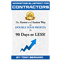 Marketing Blueprint For Contractors: The Fastest and Easiest Ways to DOUBLE YOUR PROFITS in 90 Days or LESS!