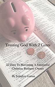 Trusting God With 2 Cents: 22 Days To Becoming A Successful Christian Business Owner