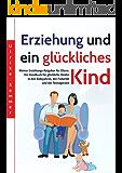 Erziehung und ein glückliches Kind: Kleiner Erziehungs-Ratgeber für Eltern. Ein Handbuch für glückliche Kinder in den Babyjahren, der Pubertät und der ... Problemkind, gute Mutter, guter V 1