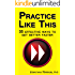 Practice Like This: 35 Effective Ways to Get Better Faster