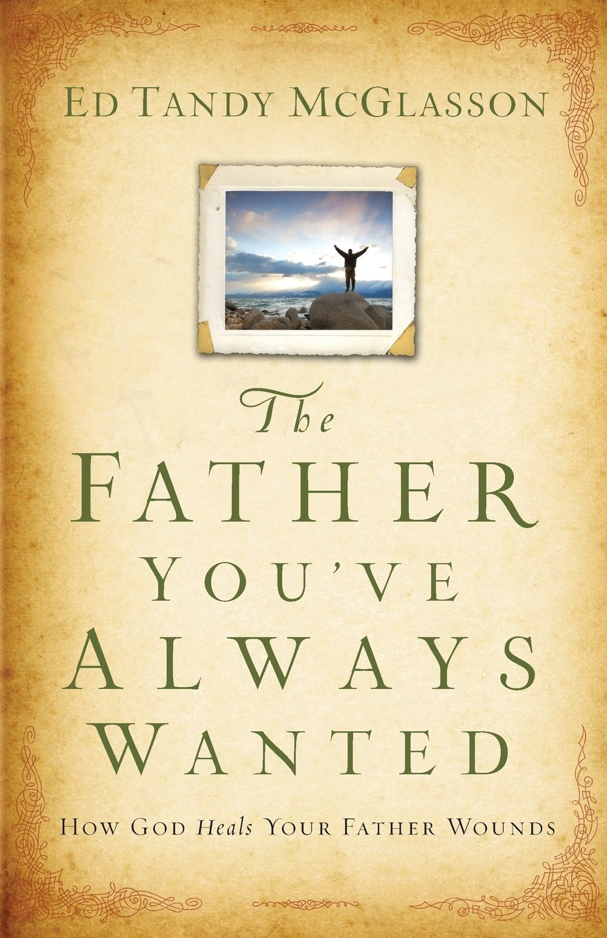 The father youve always wanted how god heals your father wounds the father youve always wanted how god heals your father wounds ed tandy mcglasson 9780801015540 amazon books fandeluxe Document