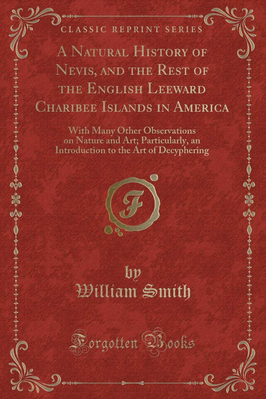 A Natural History of Nevis, and the Rest of the English Leeward Charibee Islands in America: With Many Other Observations on Nature and Art; ... to the Art of Decyphering (Classic Reprint) ebook