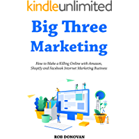Big Three Marketing (Home Based Business Book Collection): How to Make a Killing Online with Amazon, Shopify and Facebook Internet Marketing Business