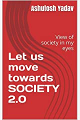 Let us move towards SOCIETY 2.0 : View of society in my eyes Kindle Edition