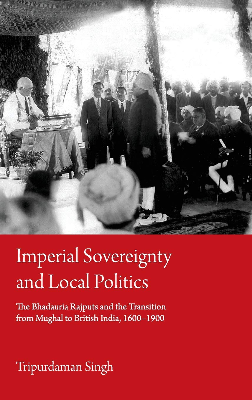 Imperial Sovereignty and Local Politics: The Bhadauria Rajputs and the Transition from Mughal to British India, 1600–1900
