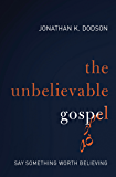 The Unbelievable Gospel: Say Something Worth Believing