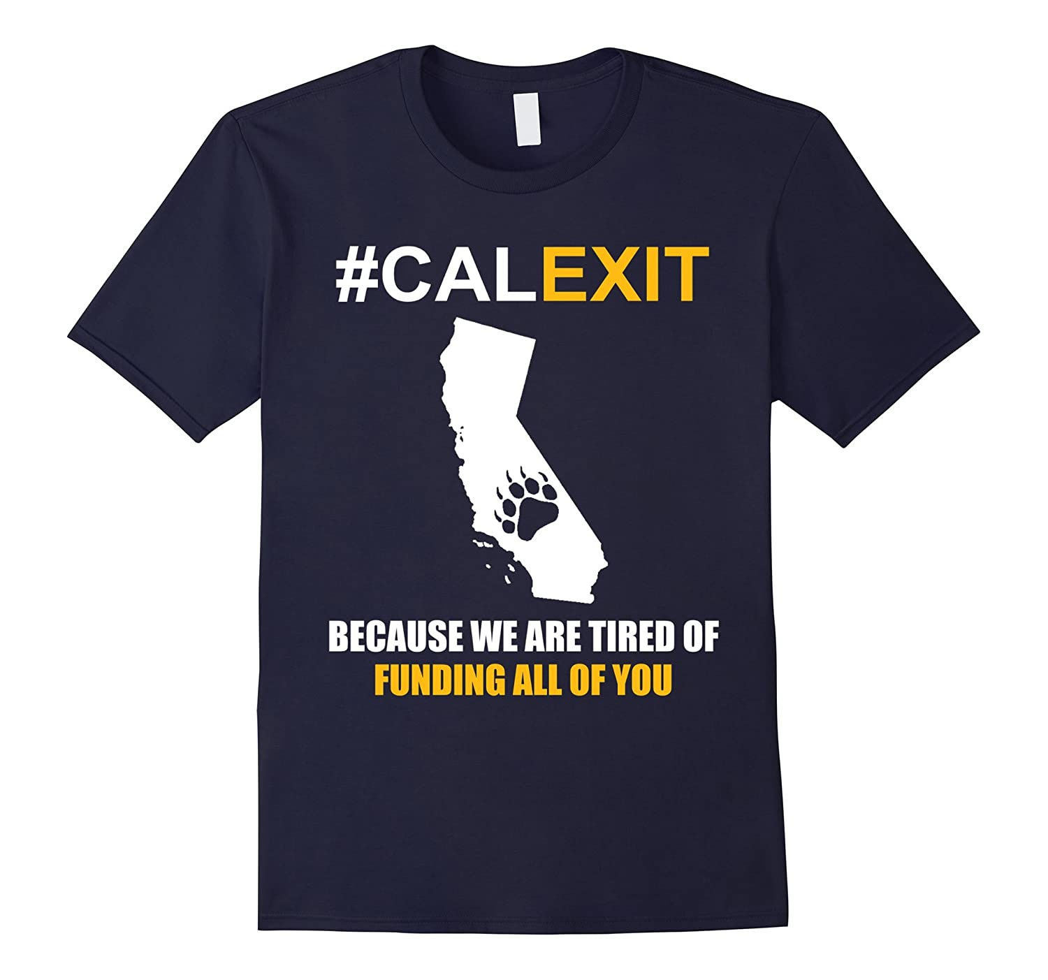 Because we are tired of Funding all of you #Calexit T-shirt-CL