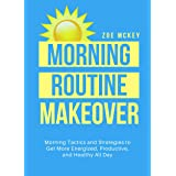 Morning Routine Makeover: Morning Tactics And Strategies To Get More Energized, Productive, And Healthy All Day (Good Habits