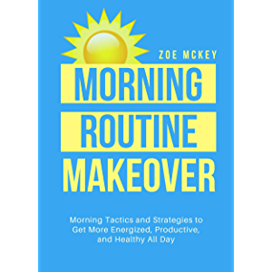 Morning Routine Makeover: Morning Tactics And Strategies To Get More Energized, Productive, And Healthy All Day (Good…