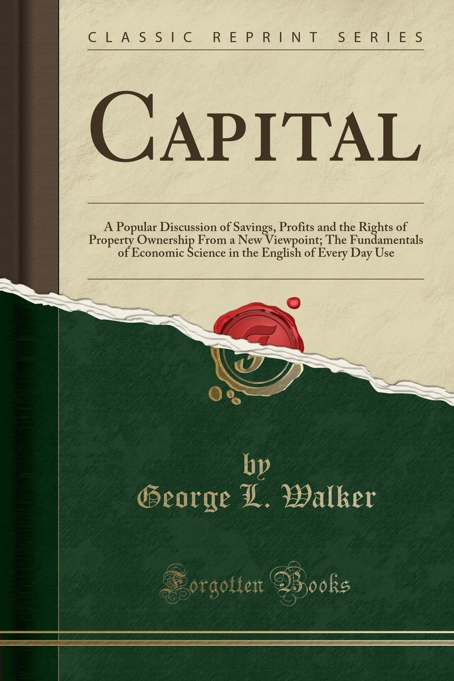 Download Capital: A Popular Discussion of Savings, Profits and the Rights of Property Ownership From a New Viewpoint; The Fundamentals of Economic Science in the English of Every Day Use (Classic Reprint) pdf
