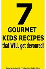 7 Gourmet Kids Recipes That WILL Get Devoured Kindle Edition