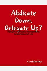 Abdicate Down, Delegate Up?: Thoughts On Project Management, Leadership and Life Kindle Edition