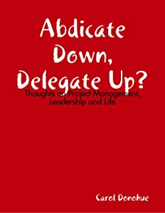 Abdicate Down, Delegate Up?: Thoughts On Project Management, Leadership and Life