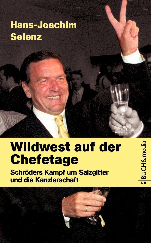 Wildwest auf der Chefetage: Schröders Kampf um Salzgitter und die Kanzlerschaft (Buch&media)