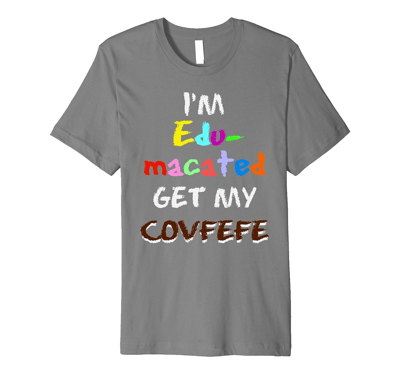 Im Edumacated Get My COVFEFE Trump Tweet Funny Gift TShirt 2